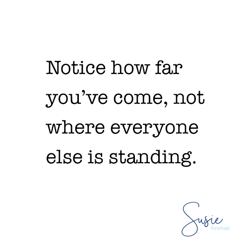 Notice how far you've come, not where everyone else is standing.