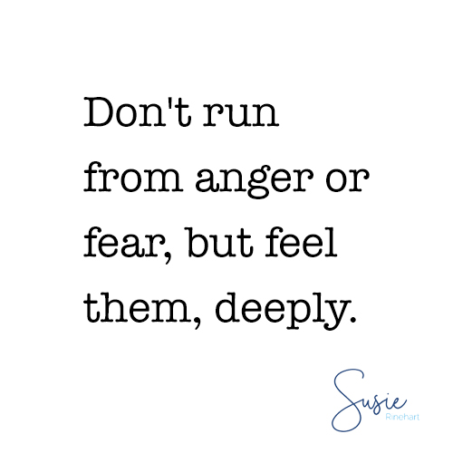 Don't run from anger or fear, but feel them, deeply.